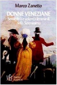 Donne veneziane. Sensibilità e volontà femminili nella Serenissima