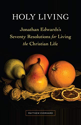 Holy Living: Jonathan Edwards's Seventy Resolutions for Living the Christian Life