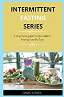 Intermittent Fasting Series: A Beginners guide to Intermittent Fasting Step-By-Step