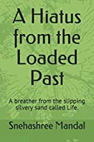 A Hiatus from the Loaded Past: A breather from the slipping silvery sand called Life.