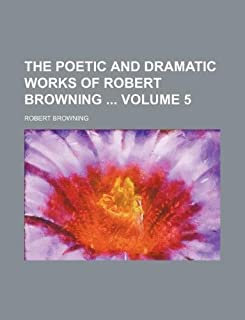 The Poetic and Dramatic Works of Robert Browning Volume 5
