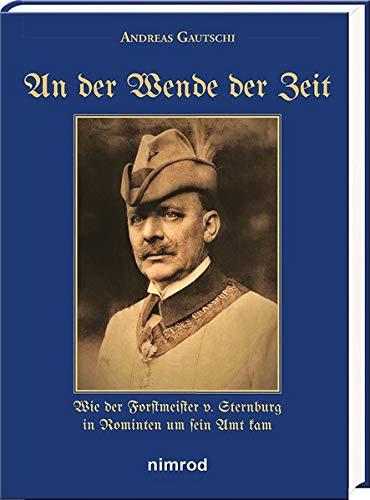 An der Wende der Zeit: Wie der Forstmeister v. Sternburg in Rominten um sein Amt kam