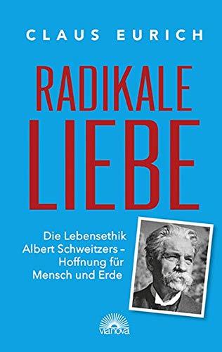 Radikale Liebe: Die Lebensethik Albert Schweizers - Hoffnung für Mensch und Erde