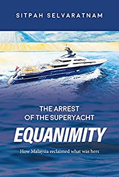 The Arrest of the Superyacht Equanimity: How Malaysia reclaimed what was hers by [Sitpah Selvaratnam]