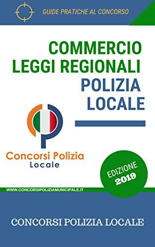 Raccolta normativa delle leggi regionali sul commercio: Leggi sul commercio per i concorsi in Polizia Locale/Municipale (Concorsi Polizia Locale Vol. 1)