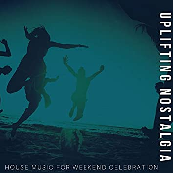 Uplifting Nostalgia - House Music For Weekend Celebration