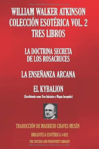 WILLIAM WALKER ATKINSON COLECCIÓN ESOTÉRICA VOL. 2 - TRES LIBROS: LA DOCTRINA SECRETA DE LOS ROSACRUCES; LA ENSEÑANZA ARCANA; EL KYBALION (BIBLIOTECA ESOTÉRICA)