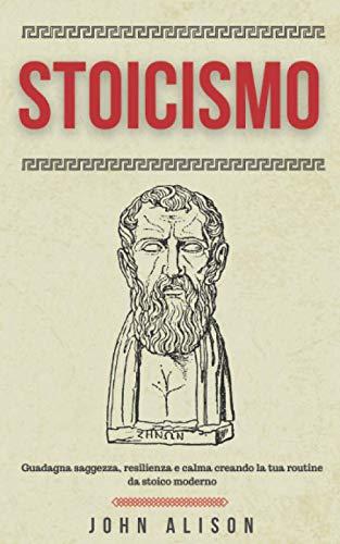 Stoicismo: Guadagna saggezza, resilienza e calma creando la tua routine da stoico moderno