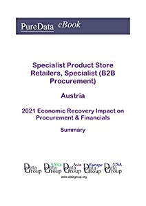 Specialist Product Store Retailers, Specialist (B2B Procurement) Austria Summary: 2021 Economic Recovery Impact on Revenues & Financials (English Edition)