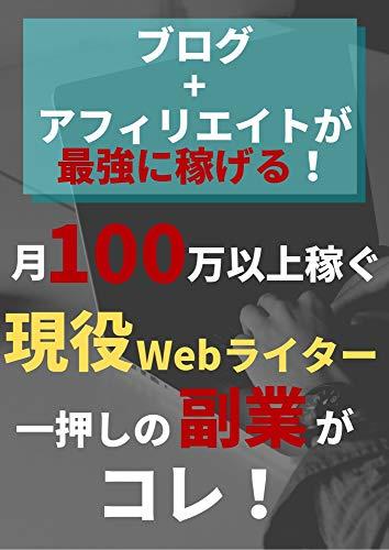 ブログ+アフィリエイトが最強に稼げる!: 月100万以上稼ぐ現役Webライター一押しの副業がコレ!