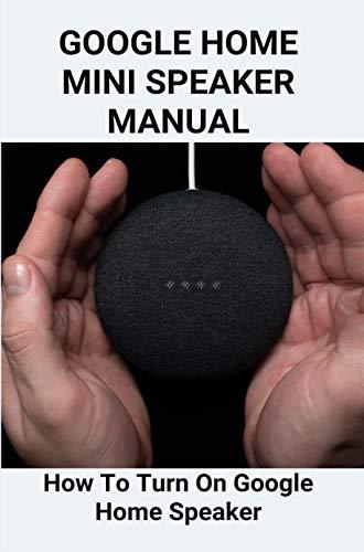 Google Home Mini Speaker Manual: How To Turn On Google Home Speaker: Use Google Home Mini As Bluetooth Speaker (English Edition)