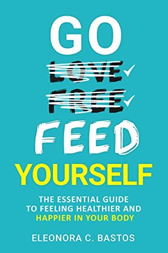 Go Feed Yourself: The Essential Guide to Feeling Healthier and Happier in Your Body. (English Edition)