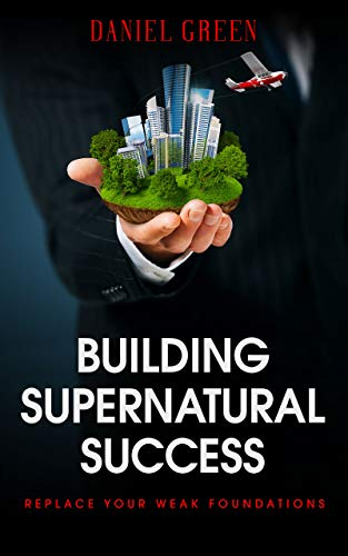 Book: Building Supernatural Success - Replace Your Weak Foundations by Daniel Green
