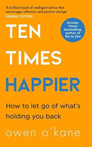 Ten Times Happier: A guide on how to let go of what's holding you back from the bestselling author of TEN TO ZEN