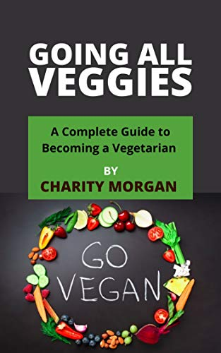 GOING ALL VEGGIES: A Complete Guide to Becoming a Vegetarian...