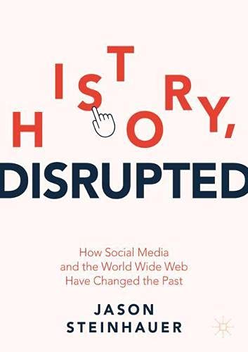 History, Disrupted: How Social Media and the World Wide Web Have Changed the Past