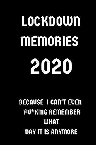 Lockdown Memories 2020 Because I Can't Even Fu*king Remember What Day Is It Anymore: Notebook for Thoughts During Quarantine | Funny Self Isolation Gift | Present For Friend or Family