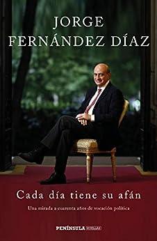 Cada día tiene su afán: Una mirada a cuarenta años de vocación política de [Jorge Fernández Díaz]