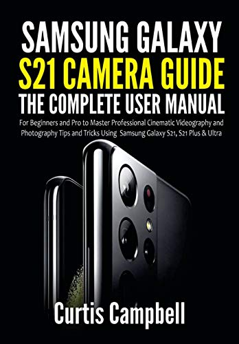 Samsung Galaxy S21 Camera Guide: The Complete User Manual for Beginners and Pro to Master Professional Cinematic Videography and Photography Tips and Tricks Using Samsung Galaxy S21, S21 Plus & Ultra