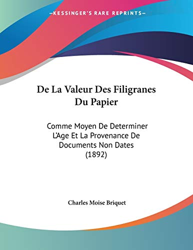 de La Valeur Des Filigranes Du Papier: Comme Moyen de Determiner L'Age Et La Provenance de Documents Non Dates (1892)