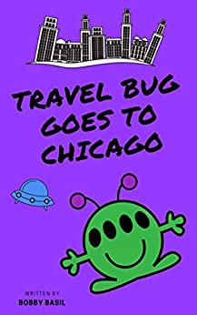 Travel Bug Goes to Chicago: A Fun World Travel Guide for Kids by [Bobby Basil]