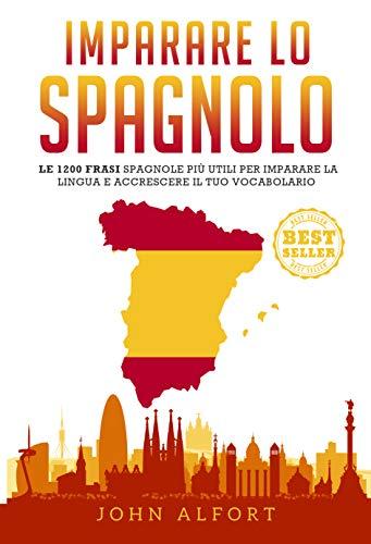 Imparare lo Spagnolo: le 1200 frasi spagnole più utili per imparare la lingua e accrescere il tuo vocabolario