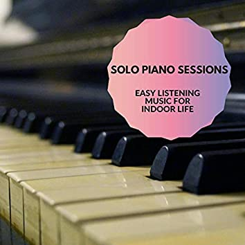 Solo Piano Sessions - Easy Listening Music For Indoor Life