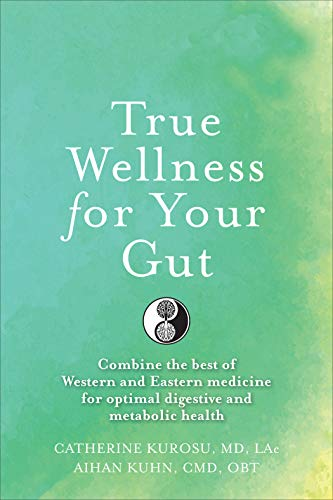 True Wellness For Your Gut: Combine the Best of Western and Eastern Medicine for Optimal Digestive and Metabolic Health