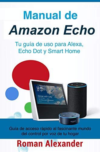 Manual de Amazon Echo: Tu guía de uso para Alexa, Echo Dot y Smart Home (Sistema Smart...