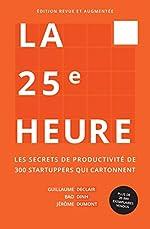 La 25e Heure - Les Secrets de Productivité de 300 Startuppers qui Cartonnent de Guillaume Declair