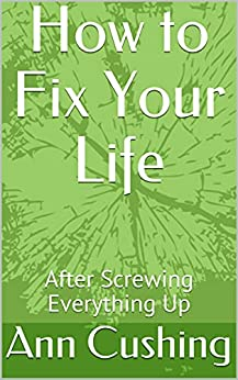 How to Fix Your Life: After Screwing Everything Up (English Edition) por [Ann Cushing ]
