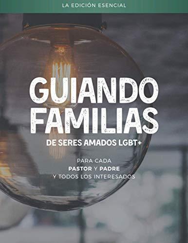 Guiando familias de seres amados LGBT+: La edición esencial - para cada pastor y padre y todos los interesados