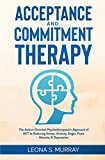 Acceptance and Commitment Therapy: The Action-Oriented Psychotherapeutic Approach of ACT to Reducing Stress, Anxiety, Anger, Panic Attacks, & Depression