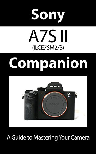 Sony a7S II ILCE7SM2/B Companion: A Guide To Mastering Your Camera (English Edition)