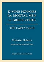 Divine Honors for Mortal Men in Greek Cities: The Early Cases (Cultural Legacies)