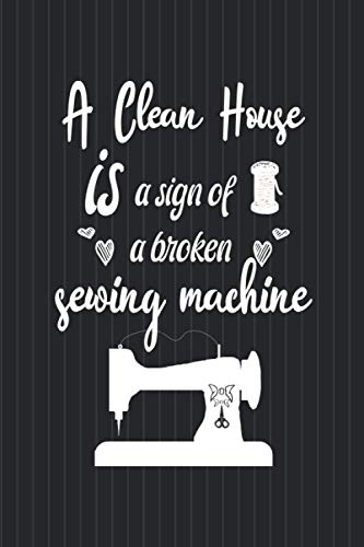 A Clean House Is A Sign of A Broken Sewing Machine: Best Gift for Tailor , Sewing Gift Notebook, Gift for Sewers, Quilter Presents, Great Quilting ... Lined Journal - 110 pages - 6 x 9 inches