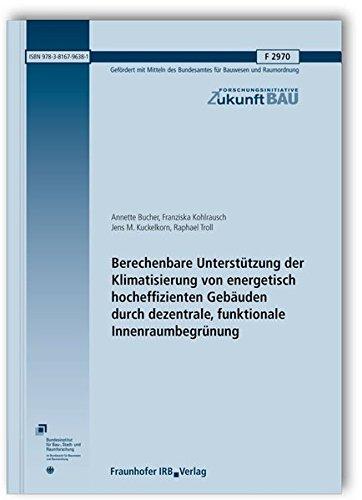 Berechenbare Unterstützung der Klimatisierung von energetisch hocheffizienten Gebäuden durch dezentrale, funktionale Innenraumbegrünung. Abschlussbericht Juni 2015. (Forschungsinitiative Zukunft Bau)