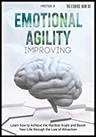 Emotional Agility Improving: Learn how to Achieve the Hardest Goals and Boost Your Life through the Law of Attraction (The X Serie$)