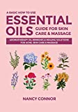 A Basic How to Use Essential Oils Guide for Skin Care & Massage: Aromatherapy Oil Remedies & Healing Solutions for Acne, Skin Care & Massage (Essential Oil Recipes and Natural Home Remedies)