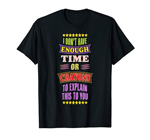 I Don't Have Enough Time or CRAYONS to Explain this to You T-Shirt