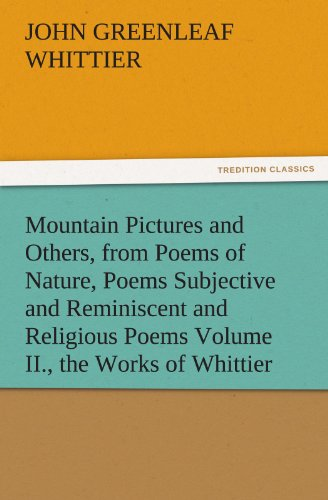 Mountain Pictures and Others, from Poems of Nature, Poems Subjective and Reminiscent and Religious Poems Volume II., the Works of Whittier (TREDITION CLASSICS)