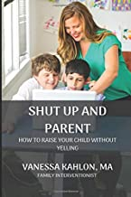 SHUT UP AND PARENT: How To Raise Your Child Without Yelling