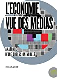 L'économie vue des médias - Anatomie d'une obsession morale