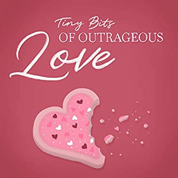 Tiny Bits of Outrageous Love