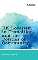 Uk Localism in Transition and the Politics of Community (Studies in Social and Global Justice)