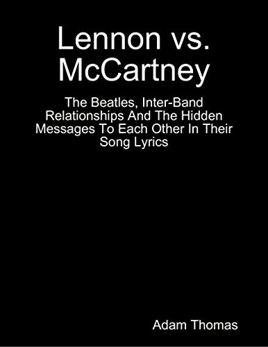 Lennon Versus Mccartney the Beatles, Inter Band Relationships and the Hidden Messages to Each Other In Their Song Lyrics (English Edition)