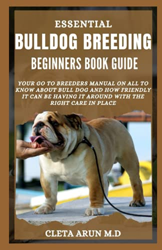 BULLDOG BREEDING BEGINNERS BOOK GUIDE: Your go to Breeders Manual on All to Know About Bull Dog and How Friendly it can be Having it Around with the Right Care in Place