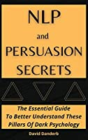 NLP and Persuasion Secrets: The Essential Guide To Better Understand These Pillars Of Dark Psychology