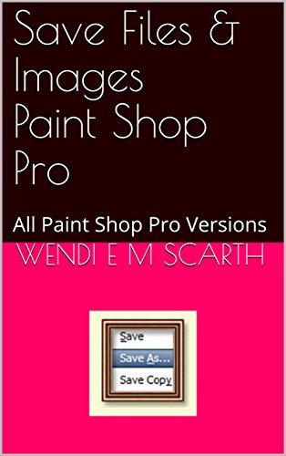 Save Files & Images Paint Shop Pro: All Paint Shop Pro Versions (Paint Shop Pro Made Easy Book 397) (English Edition)