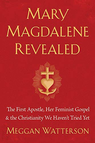 Mary Magdalene Revealed: The First Apostle, Her Feminist Gospel & the Christianity We Haven't Tried Yet